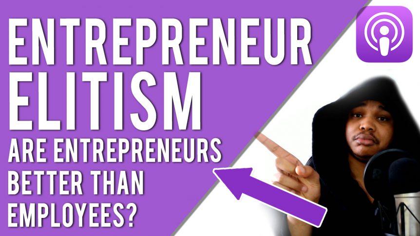 EP 20: ENTREPRENEUR ELITISM - Are Entrepreneurs Better Than Employees?